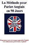 La Méthode pour Parler Anglais, en 90 Jours!: Programmez votre cerveau pour apprendre l'Anglais, avec enthousiasme, persévérance, et plaisir!