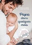 Papa dans quelques mois: Grossesse, accouchement, premiers moments avec bébé... Le guide indispensable des futurs pères