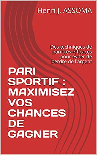 PARI SPORTIF : MAXIMISEZ VOS CHANCES DE GAGNER: Des techniques de pari très efficaces pour éviter de perdre de l'argent