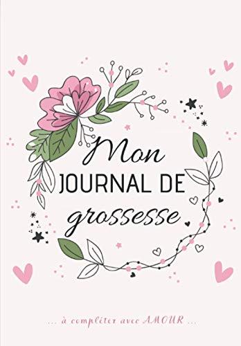 Mon Journal de GROSSESSE à compléter avec AMOUR: Carnet de grossesse à remplir pour accompagner la future maman durant 9 mois - à la fois fonctionnel ... souvenirs, ses pensées, les moments forts...
