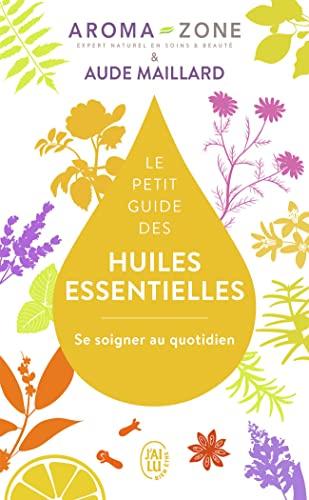 Le petit guide des huiles essentielles: Se soigner au quotidien