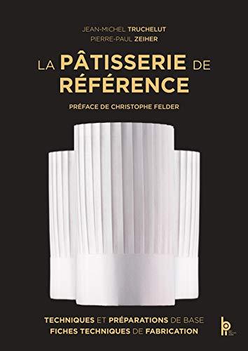 La Patisserie de Reference - Techniques, Preparations de Base, Fiches Techniques de Fabrication