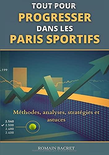 Tout pour progresser dans les paris sportifs: Méthodes, analyses, stratégies et astuces