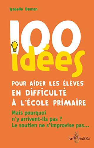 100 idées pour aider les élèves en difficulté à l'école primaire: Mais pourquoi n'y arrivent-ils pas ? Le soutien ne s'improvise pas…