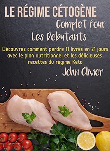 le régime cétogène complet pour les débutants: Découvrez comment perdre 11 livres en 21 jours avec le plan nutritionnel et les délicieuses recettes du régime Keto