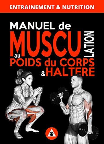 Manuel de Musculation au Poids du Corps & Haltère: Méthode complète à domicile pour homme & femme qui nécéssite un minimum de matériel (nutrition et entrainement) (Musculation à Domicile t. 4)