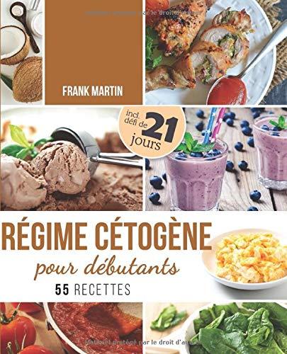 Régime cétogène pour débutants: Défi de 21 jours et 55 recettes savoureuses - Comment transformer votre corps en une machine à brûler les graisses pour vivre plus sainement et augmenter votre énergie