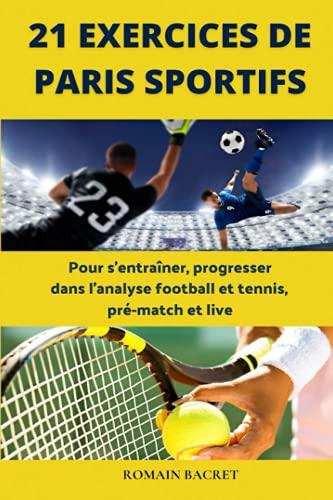 21 Exercices de paris sportifs: Pour s'entraîner, progresser dans l'analyse football et tennis, pré-match et live