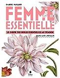 Femme essentielle - Le guide des huiles essentielles au féminin - beauté, santé, spiritualité