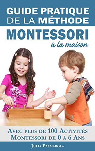 Guide Pratique de la Méthode Montessori à la Maison: Avec plus de 100 activités Montessori de 0 à 6 ans