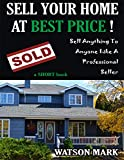 SELL YOUR HOME AT BEST PRICE !: Sell Anything To Anyone Like A Professional Seller (English Edition)