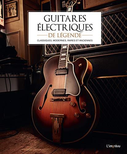 Guitares électriques de légende: Classiques, modernes, rares et anciennes