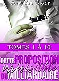 Cette Proposition irrésistible du Milliardaire (INTÉGRALE: Tomes 1 à 10): (New Romance, Milliardaire, Suspense, Alpha Male, Thriller, Roman Érotique)